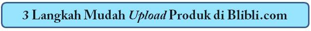 3 langkah mudah upload produk di Blibli.com